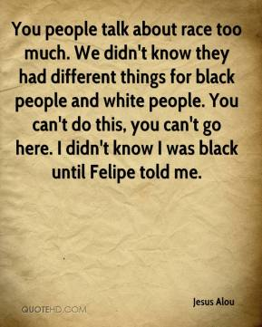 Jesus Alou  - You people talk about race too much. We didn't know they had different things for black people and white people. You can't do this, you can't go here. I didn't know I was black until Felipe told me.