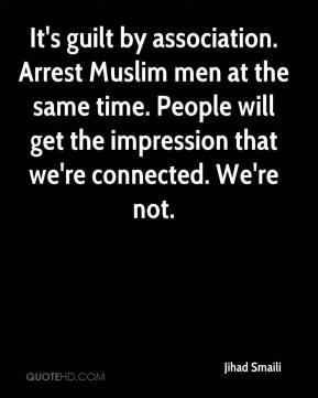 Jihad Smaili  - It's guilt by association. Arrest Muslim men at the same time. People will get the impression that we're connected. We're not.