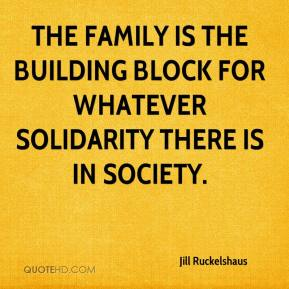 Jill Ruckelshaus  - The family is the building block for whatever solidarity there is in society.