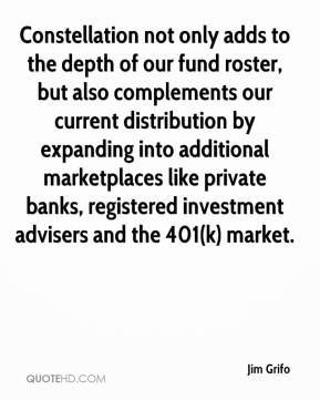 Jim Grifo  - Constellation not only adds to the depth of our fund roster, but also complements our current distribution by expanding into additional marketplaces like private banks, registered investment advisers and the 401(k) market.