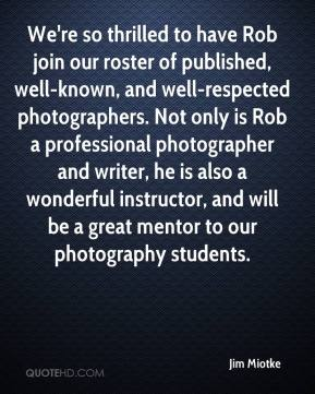Jim Miotke  - We're so thrilled to have Rob join our roster of published, well-known, and well-respected photographers. Not only is Rob a professional photographer and writer, he is also a wonderful instructor, and will be a great mentor to our photography students.