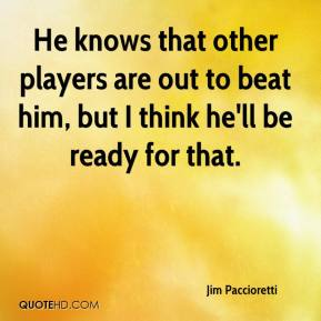 Jim Paccioretti  - He knows that other players are out to beat him, but I think he'll be ready for that.