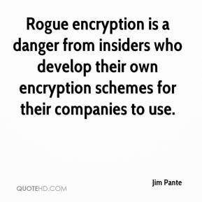 Jim Pante  - Rogue encryption is a danger from insiders who develop their own encryption schemes for their companies to use.