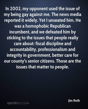 Jim Roth  - In 2002, my opponent used the issue of my being gay against me. The news media reported it widely. Yet I unseated him. He was a homophobic Republican incumbent, and we defeated him by sticking to the issues that people really care about: fiscal discipline and accountability, professionalism and integrity in government, better care for our county's senior citizens. Those are the issues that matter to people.