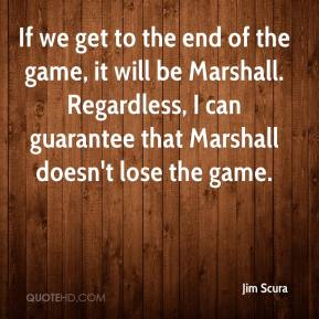 If we get to the end of the game, it will be Marshall. Regardless, I can guarantee that Marshall doesn't lose the game.