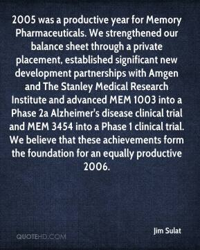 Jim Sulat  - 2005 was a productive year for Memory Pharmaceuticals. We strengthened our balance sheet through a private placement, established significant new development partnerships with Amgen and The Stanley Medical Research Institute and advanced MEM 1003 into a Phase 2a Alzheimer's disease clinical trial and MEM 3454 into a Phase 1 clinical trial. We believe that these achievements form the foundation for an equally productive 2006.
