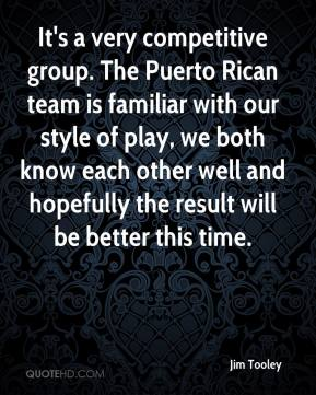 Jim Tooley  - It's a very competitive group. The Puerto Rican team is familiar with our style of play, we both know each other well and hopefully the result will be better this time.