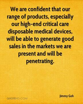 Jimmy Goh  - We are confident that our range of products, especially our high-end critical care disposable medical devices, will be able to generate good sales in the markets we are present and will be penetrating.