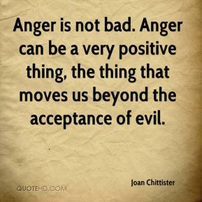 Joan Chittister  - Anger is not bad. Anger can be a very positive thing, the thing that moves us beyond the acceptance of evil.