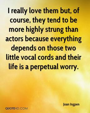 I really love them but, of course, they tend to be more highly strung than actors because everything depends on those two little vocal cords and their life is a perpetual worry.