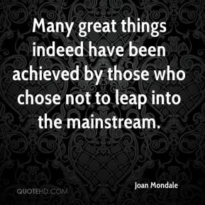 Joan Mondale  - Many great things indeed have been achieved by those who chose not to leap into the mainstream.