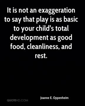 Joanne E. Oppenheim - It is not an exaggeration to say that play is as basic to your child's total development as good food, cleanliness, and rest.