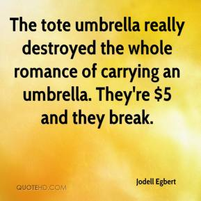 Jodell Egbert  - The tote umbrella really destroyed the whole romance of carrying an umbrella. They're $5 and they break.