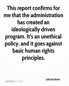 Jodi Jacobson  - This report confirms for me that the administration has created an ideologically driven program. It's an unethical policy, and it goes against basic human rights principles.