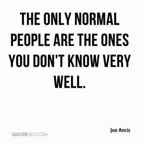 Joe Ancis  - The only normal people are the ones you don't know very well.