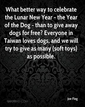 Joe Fieg  - What better way to celebrate the Lunar New Year - the Year of the Dog - than to give away dogs for free? Everyone in Taiwan loves dogs, and we will try to give as many (soft toys) as possible.