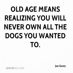 Joe Gores  - Old age means realizing you will never own all the dogs you wanted to.