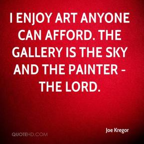 Joe Kregor  - I enjoy art anyone can afford. The gallery is the sky and the painter - the lord.