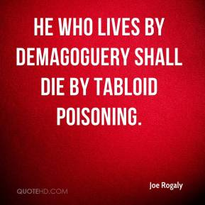 Joe Rogaly  - He who lives by demagoguery shall die by tabloid poisoning.