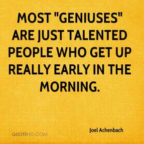 """Joel Achenbach  - Most """"geniuses"""" are just talented people who get up really early in the morning."""