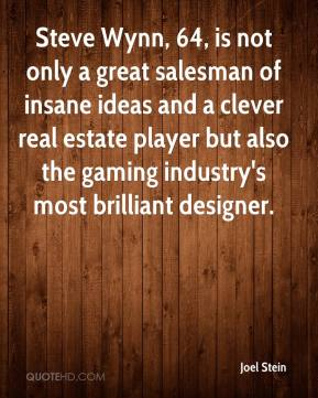 Joel Stein  - Steve Wynn, 64, is not only a great salesman of insane ideas and a clever real estate player but also the gaming industry's most brilliant designer.