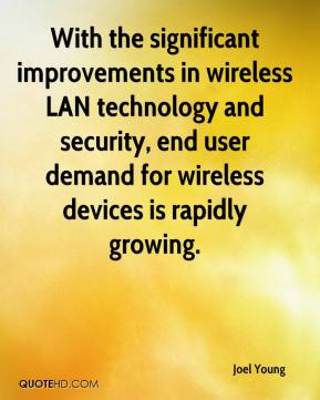 Joel Young  - With the significant improvements in wireless LAN technology and security, end user demand for wireless devices is rapidly growing.