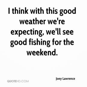Joey Lawrence  - I think with this good weather we're expecting, we'll see good fishing for the weekend.
