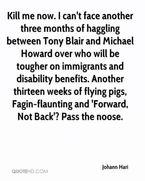 Johann Hari  - Kill me now. I can't face another three months of haggling between Tony Blair and Michael Howard over who will be tougher on immigrants and disability benefits. Another thirteen weeks of flying pigs, Fagin-flaunting and 'Forward, Not Back'? Pass the noose.