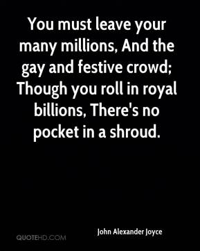 John Alexander Joyce  - You must leave your many millions, And the gay and festive crowd; Though you roll in royal billions, There's no pocket in a shroud.
