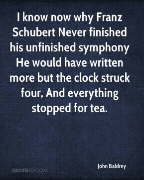John Baldrey  - I know now why Franz Schubert Never finished his unfinished symphony He would have written more but the clock struck four, And everything stopped for tea.