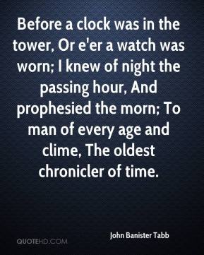 John Banister Tabb  - Before a clock was in the tower, Or e'er a watch was worn; I knew of night the passing hour, And prophesied the morn; To man of every age and clime, The oldest chronicler of time.
