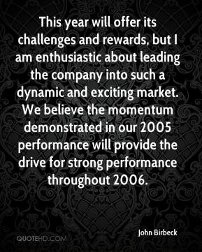 John Birbeck  - This year will offer its challenges and rewards, but I am enthusiastic about leading the company into such a dynamic and exciting market. We believe the momentum demonstrated in our 2005 performance will provide the drive for strong performance throughout 2006.