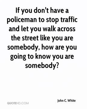 John C. White - If you don't have a policeman to stop traffic and let you walk across the street like you are somebody, how are you going to know you are somebody?