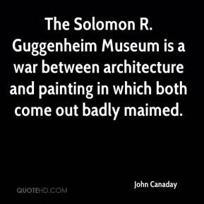 John Canaday  - The Solomon R. Guggenheim Museum is a war between architecture and painting in which both come out badly maimed.