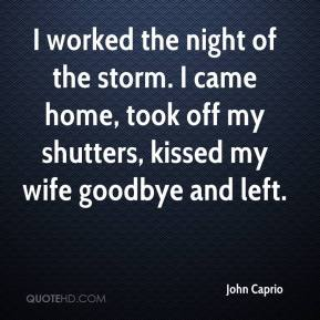 John Caprio  - I worked the night of the storm. I came home, took off my shutters, kissed my wife goodbye and left.