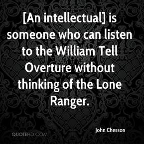 John Chesson  - [An intellectual] is someone who can listen to the William Tell Overture without thinking of the Lone Ranger.