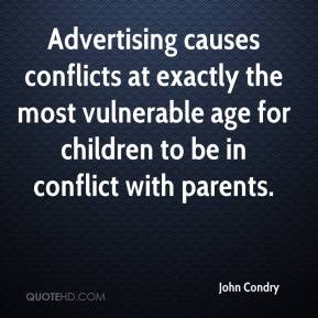 John Condry  - Advertising causes conflicts at exactly the most vulnerable age for children to be in conflict with parents.