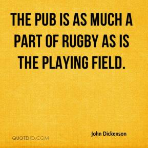 John Dickenson  - The pub is as much a part of rugby as is the playing field.