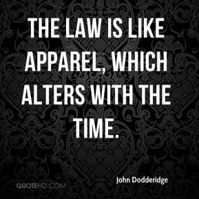 John Dodderidge  - The law is like apparel, which alters with the time.