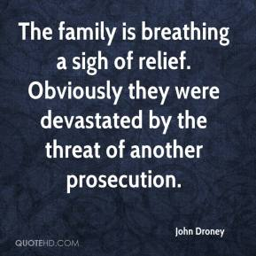 John Droney  - The family is breathing a sigh of relief. Obviously they were devastated by the threat of another prosecution.