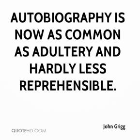 John Grigg - Autobiography is now as common as adultery and hardly less reprehensible.