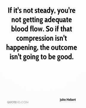 John Hebert  - If it's not steady, you're not getting adequate blood flow. So if that compression isn't happening, the outcome isn't going to be good.