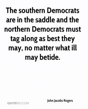 John Jacobs Rogers  - The southern Democrats are in the saddle and the northern Democrats must tag along as best they may, no matter what ill may betide.