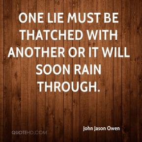 John Jason Owen  - One lie must be thatched with another or it will soon rain through.