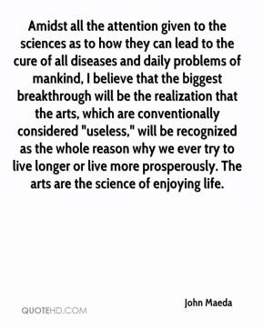 """Amidst all the attention given to the sciences as to how they can lead to the cure of all diseases and daily problems of mankind, I believe that the biggest breakthrough will be the realization that the arts, which are conventionally considered """"useless,"""" will be recognized as the whole reason why we ever try to live longer or live more prosperously. The arts are the science of enjoying life."""