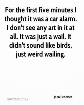 John Pedersen  - For the first five minutes I thought it was a car alarm. I don't see any art in it at all. It was just a wail, it didn't sound like birds, just weird wailing.