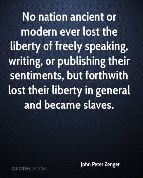 John Peter Zenger  - No nation ancient or modern ever lost the liberty of freely speaking, writing, or publishing their sentiments, but forthwith lost their liberty in general and became slaves.