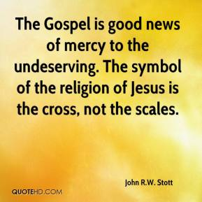 John R.W. Stott  - The Gospel is good news of mercy to the undeserving. The symbol of the religion of Jesus is the cross, not the scales.