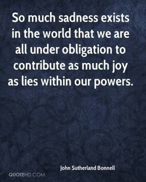John Sutherland Bonnell  - So much sadness exists in the world that we are all under obligation to contribute as much joy as lies within our powers.