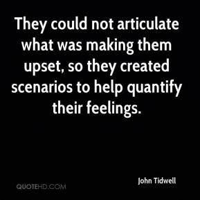 John Tidwell  - They could not articulate what was making them upset, so they created scenarios to help quantify their feelings.